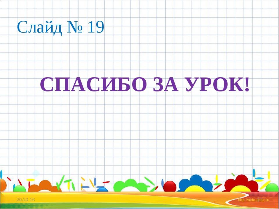 Слайд № 19 СПАСИБО ЗА УРОК! * *