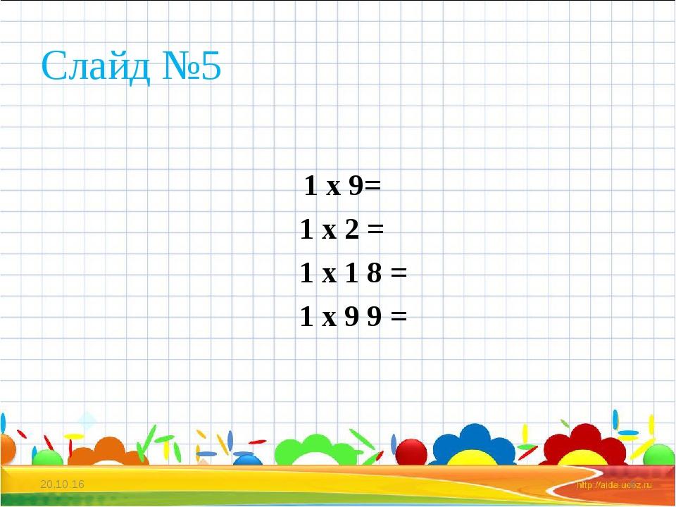 Слайд №5 1 х 9= 1 х 2 = 1 х 1 8 = 1 х 9 9 = * *