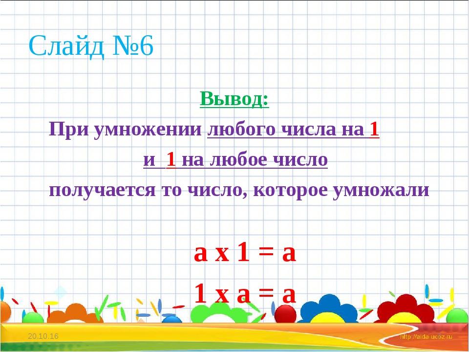 Слайд №6 Вывод: При умножении любого числа на 1 и 1 на любое число получается...