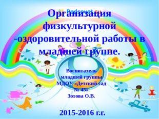 Воспитатель младшей группы МДОУ «Детский сад № 45» Зотова О.В. 2015-2016 г.г.