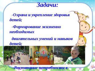 Задачи: -Охрана и укрепление здоровья детей; -Формирование жизненно необходим
