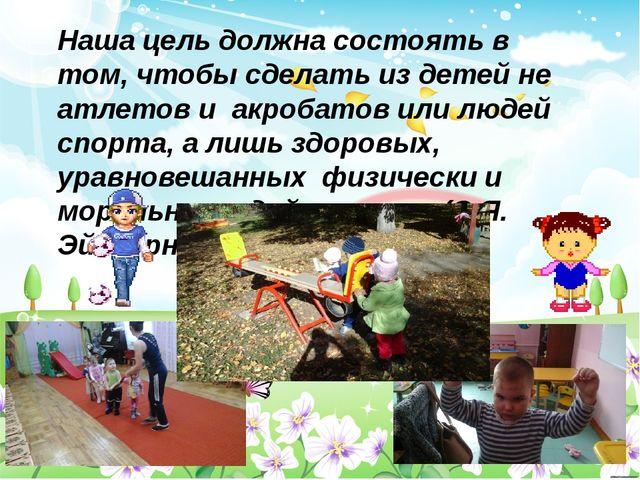 Наша цель должна состоять в том, чтобы сделать из детей не атлетов и акробато...