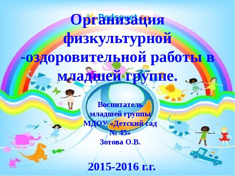 Воспитатель младшей группы МДОУ «Детский сад № 45» Зотова О.В. 2015-2016 г.г....
