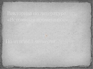 По итогам 1 четверти Викторина по литературе «Вспоминая прочитанное»