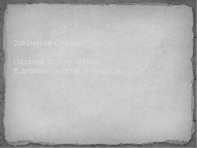 2)Фамусов Софии: Подалее от этих хватов, В деревню, к тетке, в глушь, в……………..