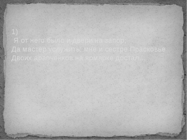 1) Я от него было и двери на запор; Да мастер услужить: мне и сестре Прасковь...
