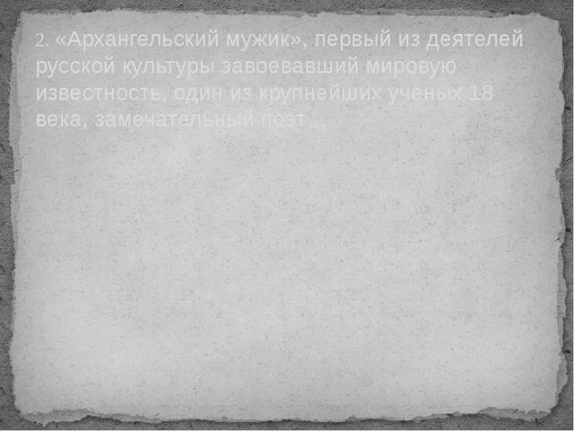 2. «Архангельский мужик», первый из деятелей русской культуры завоевавший мир...