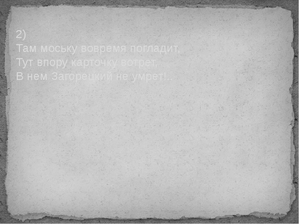 2) Там моську вовремя погладит, Тут впору карточку вотрет, В нем Загорецкий н...