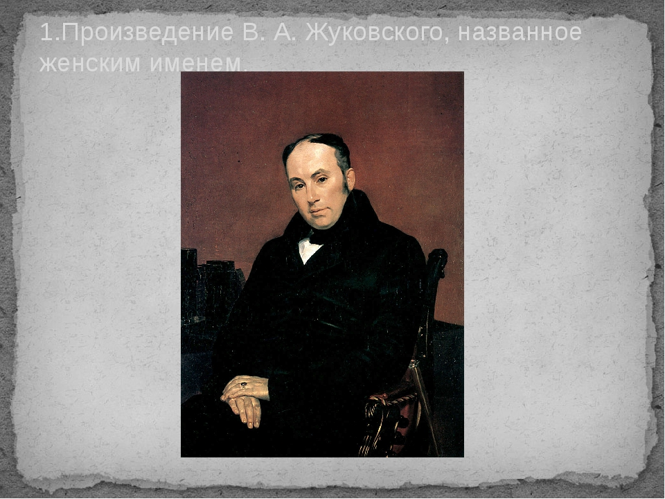 1.Произведение В. А. Жуковского, названное женским именем.