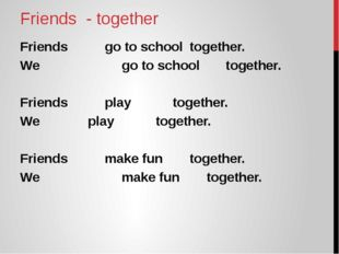 Friends - together Friends 		go to school 	together. We 	go to school togethe