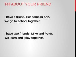 Tell ABOUT YOUR FRIEND I have a friend. Her name is Ann. We go to school toge