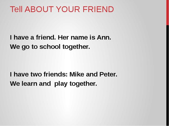 Tell ABOUT YOUR FRIEND I have a friend. Her name is Ann. We go to school toge...