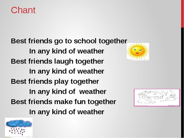 Chant Best friends go to school together 		In any kind of weather Best friend...