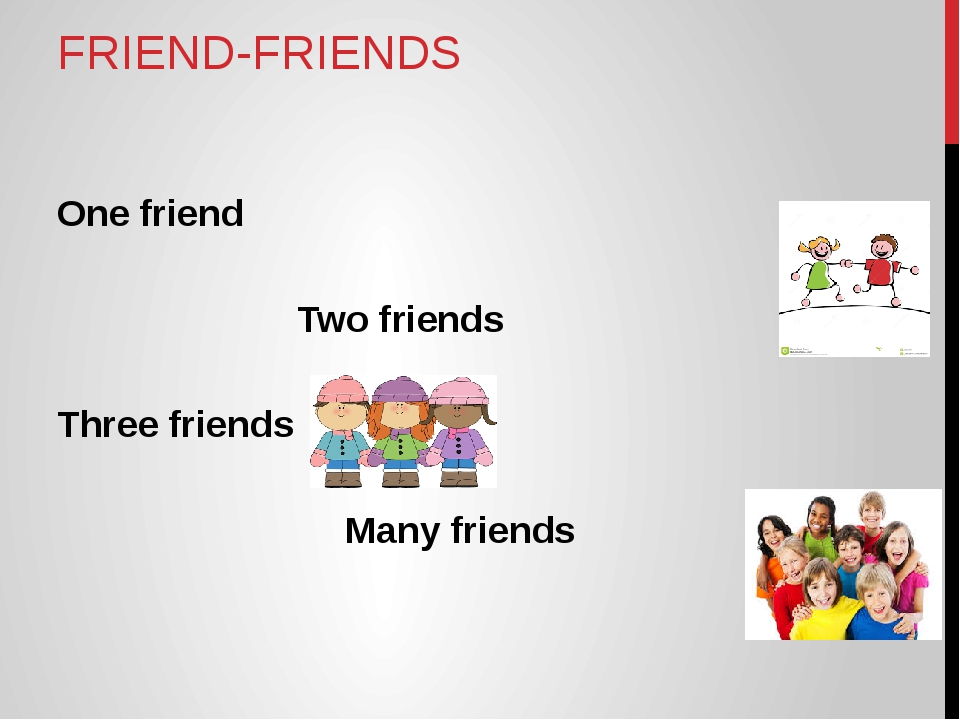 FRIEND-FRIENDS One friend 					Two friends Three friends 			Many friends...