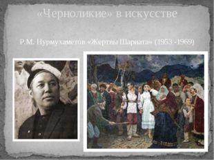 Р.М. Нурмухаметов «Жертвы Шариата» (1953 -1969) «Черноликие» в искусстве