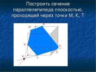 Построить сечение параллелепипеда плоскостью, проходящей через точки М, К, Т
