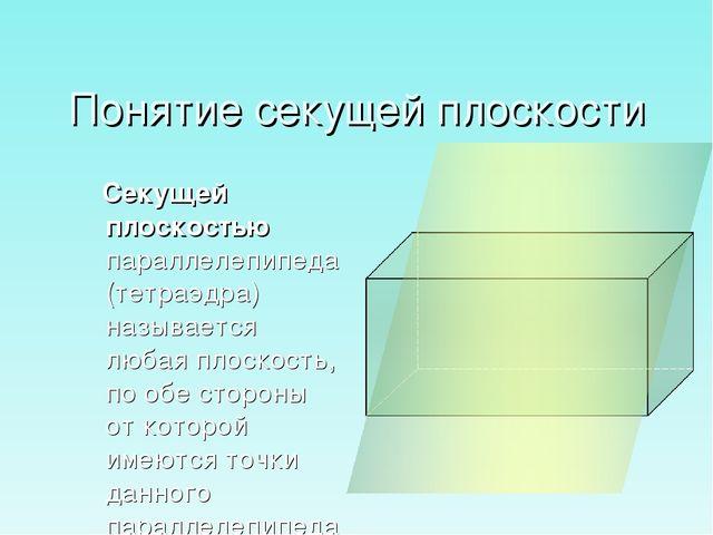 Понятие секущей плоскости Секущей плоскостью параллелепипеда (тетраэдра) назы...