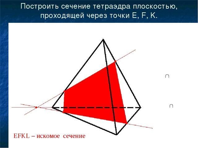 Построить сечение тетраэдра плоскостью, проходящей через точки E, F, K. E F K...