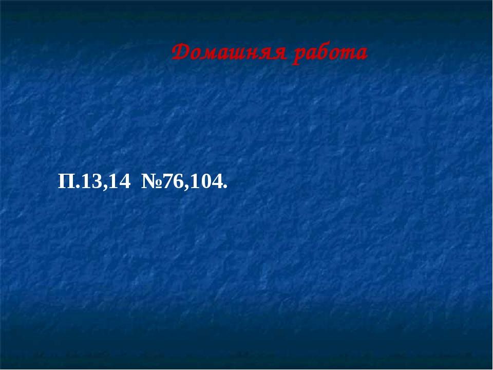 Домашняя работа П.13,14 №76,104.