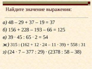 Найдите значение выражения: а) 48 – 29 + 37 – 19 = 37 б) 156 + 228 – 193 – 66
