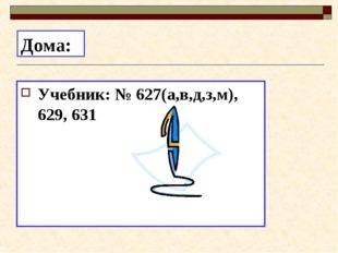 Дома: Учебник: № 627(а,в,д,з,м), 629, 631