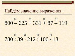 Найдём значение выражения: 800 – 625 + 331 + 87 – 119 780 : 39 · 212 : 106 ·