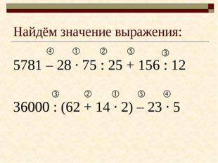 Найдём значение выражения: 5781 – 28 · 75 : 25 + 156 : 12 36000 : (62 + 14 ·