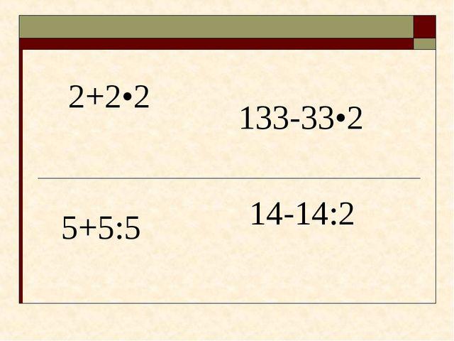 2+2•2 5+5:5 133-33•2 14-14:2