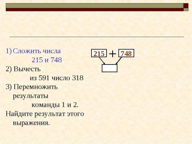 215 748 Сложить числа 215 и 748 2) Вычесть из 591 число 318 3) Перемножить ре...