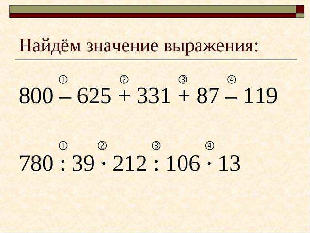 Найдём значение выражения: 800 – 625 + 331 + 87 – 119 780 : 39 · 212 : 106 ·...