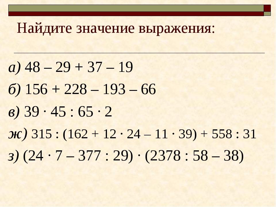 Найдите значение выражения: а) 48 – 29 + 37 – 19 б) 156 + 228 – 193 – 66 в) 3...