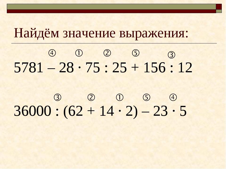 Найдём значение выражения: 5781 – 28 · 75 : 25 + 156 : 12 36000 : (62 + 14 ·...