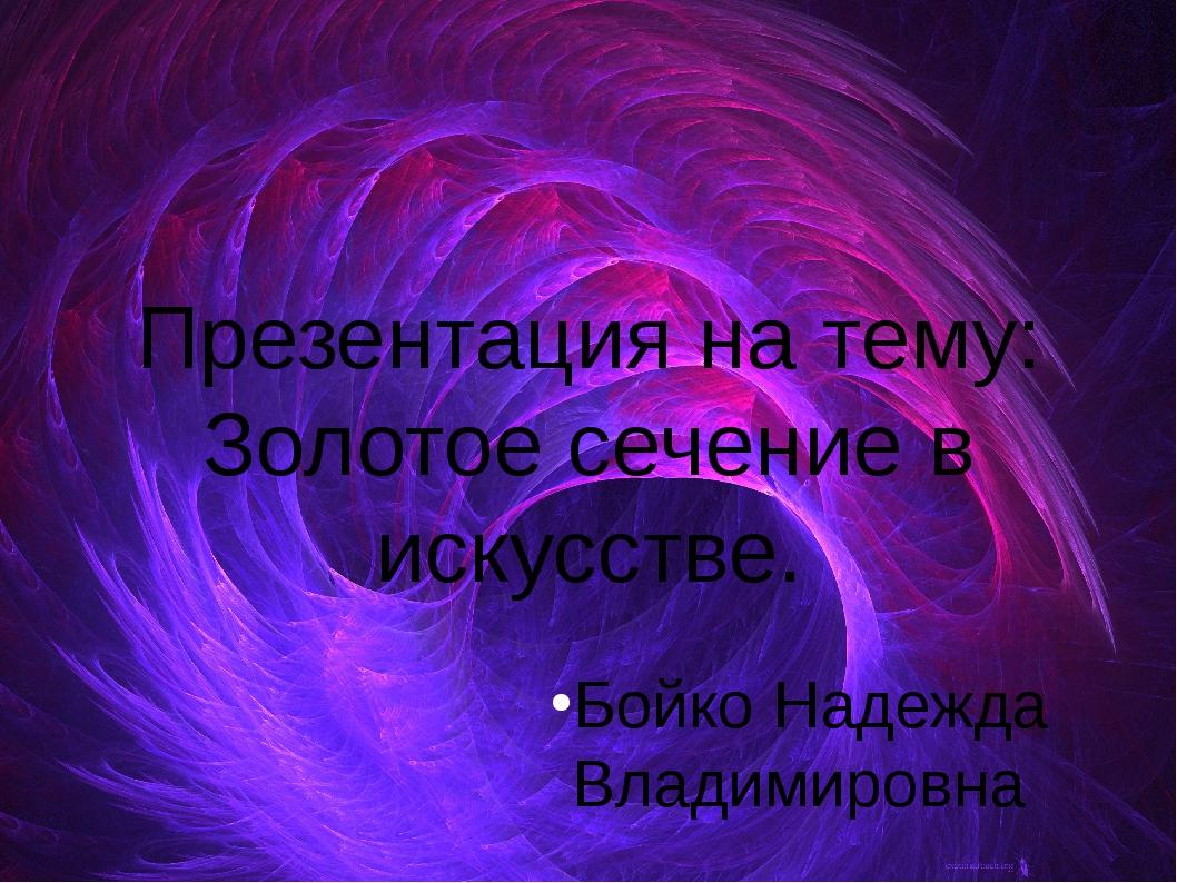 Презентация на тему: Золотое сечение в искусстве. Бойко Надежда Владимировна