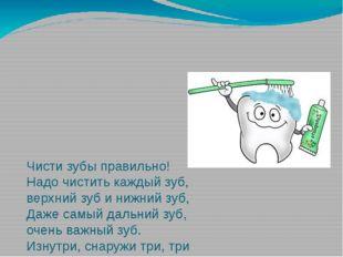 Чисти зубы правильно! Надо чистить каждый зуб, верхний зуб и нижний зуб, Даже