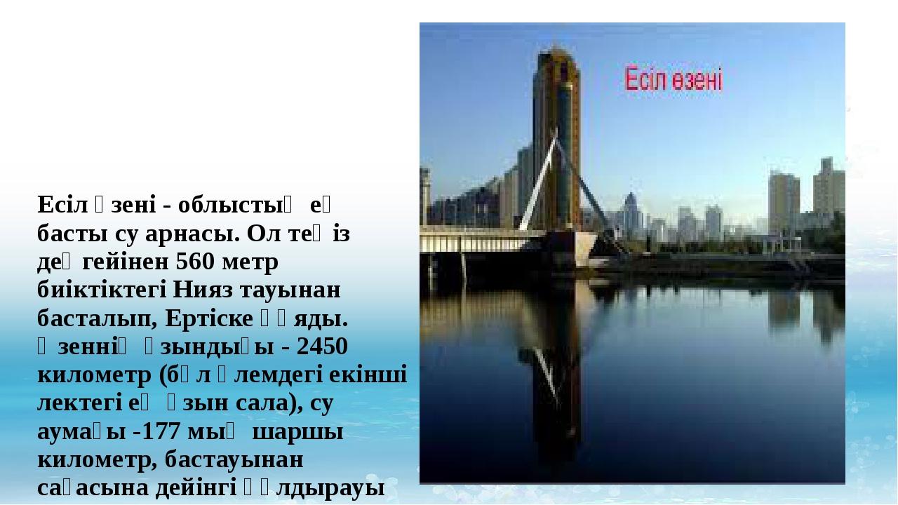 Есіл өзені- облыстың ең басты су арнасы. Ол теңіз деңгейінен 560 метр биікт...