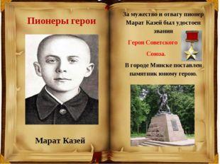 Пионеры герои Марат Казей За мужество и отвагу пионер Марат Казей был удостое