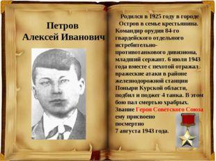 Петров Алексей Иванович Родился в 1925 году в городе Остров в семье крестьяни