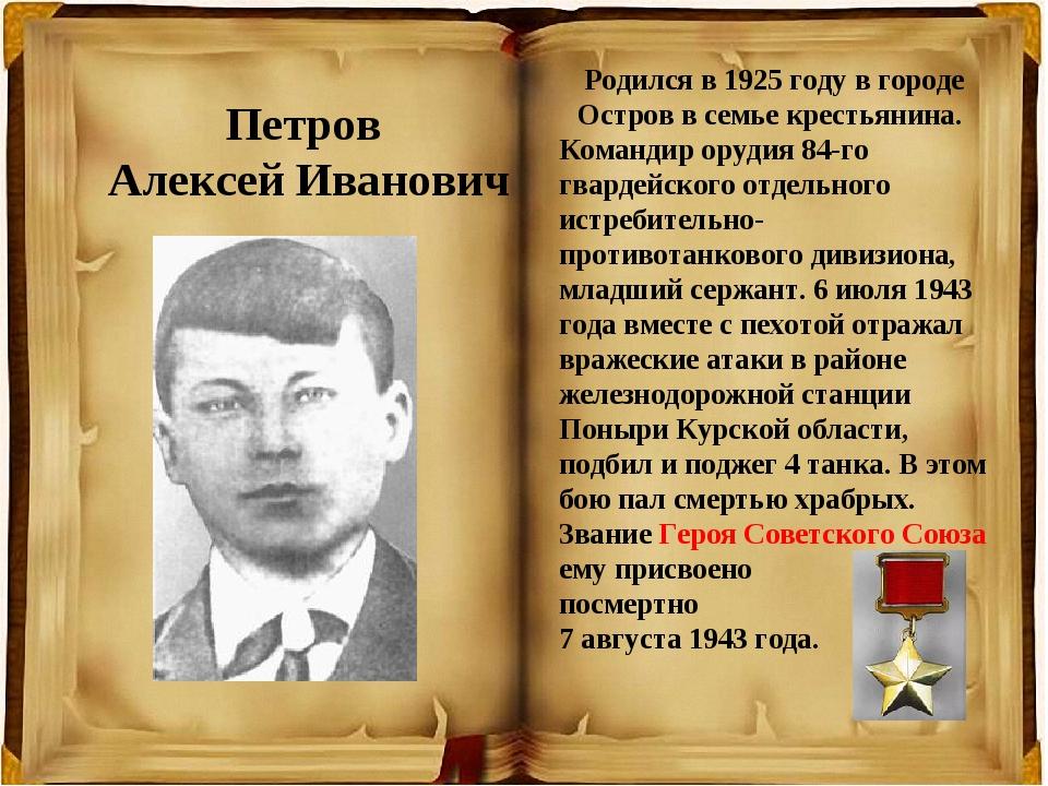 Петров Алексей Иванович Родился в 1925 году в городе Остров в семье крестьяни...