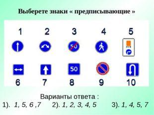 Выберете знаки « предписывающие » Варианты ответа : 1). 1, 5, 6 ,7 2). 1, 2,