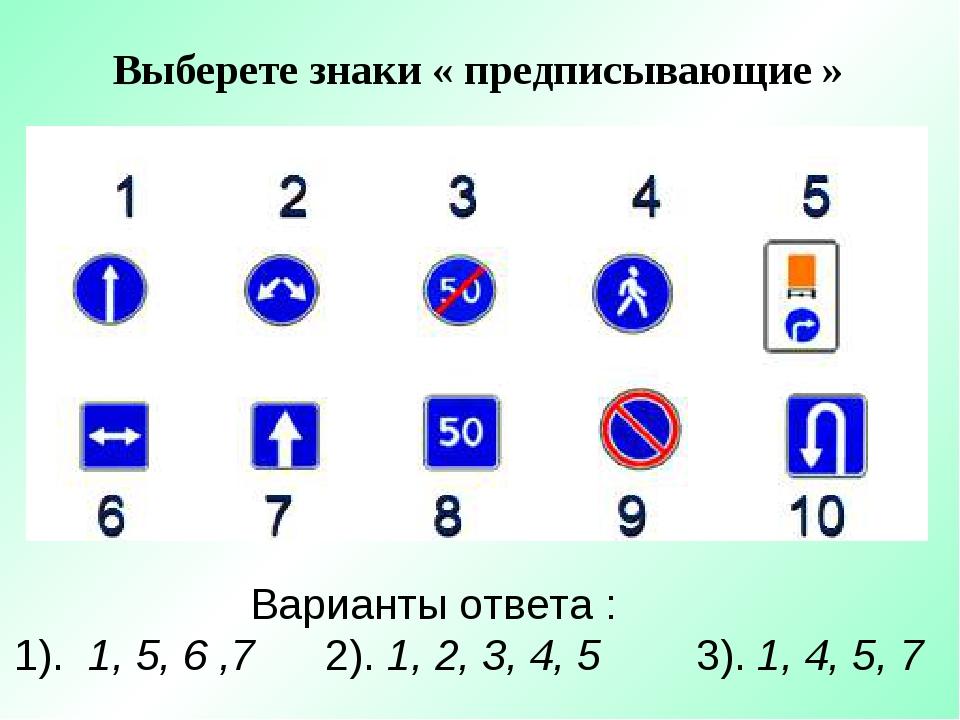 Выберете знаки « предписывающие » Варианты ответа : 1). 1, 5, 6 ,7 2). 1, 2,...