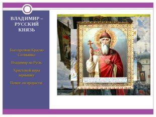 ВЛАДИМИР – РУССКИЙ КНЯЗЬ Был прозван Красно Солнышко Владимир на Руси. Христ