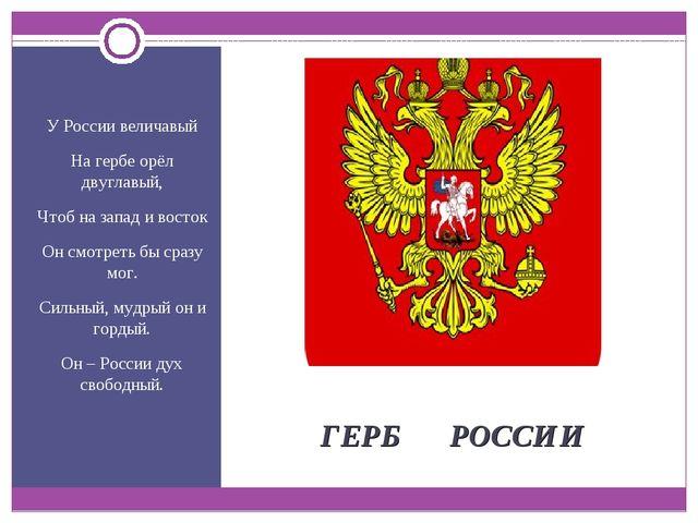 ГЕРБ РОССИИ У России величавый На гербе орёл двуглавый, Чтоб на запад и вост...