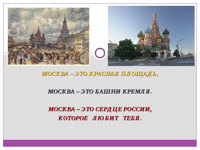 МОСКВА – ЭТО КРАСНАЯ ПЛОЩАДЬ, МОСКВА – ЭТО БАШНИ КРЕМЛЯ. МОСКВА – ЭТО СЕРДЦЕ...