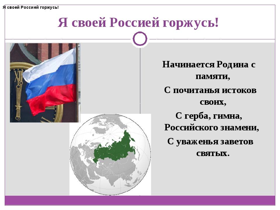 Я своей Россией горжусь! Начинается Родина с памяти, С почитанья истоков сво...