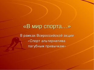 «В мир спорта…» В рамках Всероссийской акции «Спорт альтернатива пагубным при