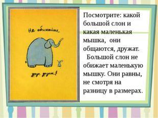 Посмотрите: какой большой слон и какая маленькая мышка, они общаются, дружат.