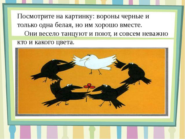 Посмотрите на картинку: вороны черные и только одна белая, но им хорошо вмес...