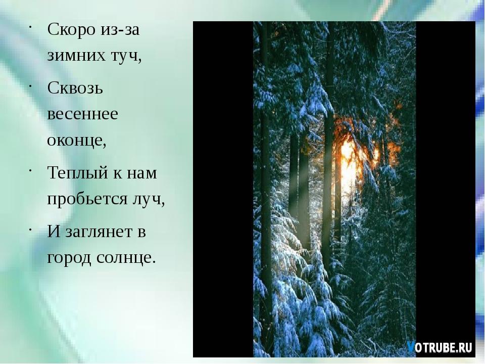 Скоро из-за зимних туч, Сквозь весеннее оконце, Теплый к нам пробьется луч,...