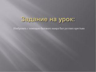 Изобразить с помощью бытового жанра быт русских крестьян