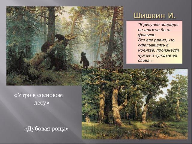 """«Дубовая роща» «Утро в сосновом лесу» """"В рисунке природы не должно быть фальш..."""